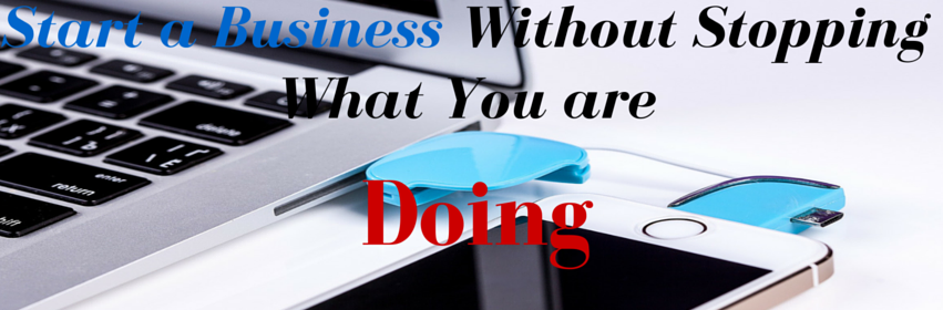 Start a Business Without Stopping what you are doing