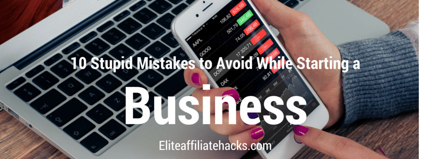 10 Stupid Mistakes to Avoid While Starting a Business